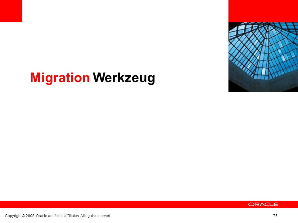 Migration Werkzeug Copyright © 2008, Oracle and/or its affiliates. All rights reserved.75
