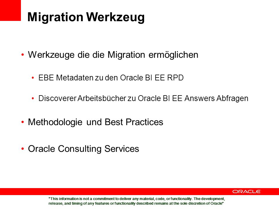 Migration Werkzeug Werkzeuge die die Migration ermöglichen EBE Metadaten zu den Oracle BI EE RPD Discoverer Arbeitsbücher zu Oracle BI EE Answers Abfragen Methodologie und Best Practices Oracle Consulting Services This information is not a commitment to deliver any material, code, or functionality.