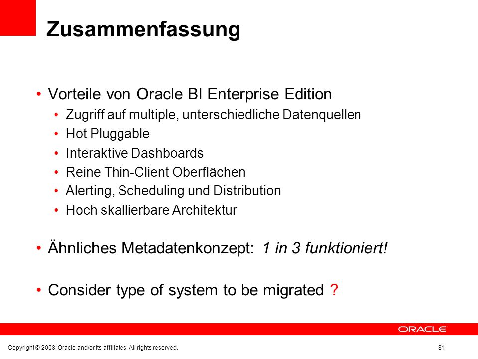 Zusammenfassung Vorteile von Oracle BI Enterprise Edition Zugriff auf multiple, unterschiedliche Datenquellen Hot Pluggable Interaktive Dashboards Reine Thin-Client Oberflächen Alerting, Scheduling und Distribution Hoch skallierbare Architektur Ähnliches Metadatenkonzept: 1 in 3 funktioniert.