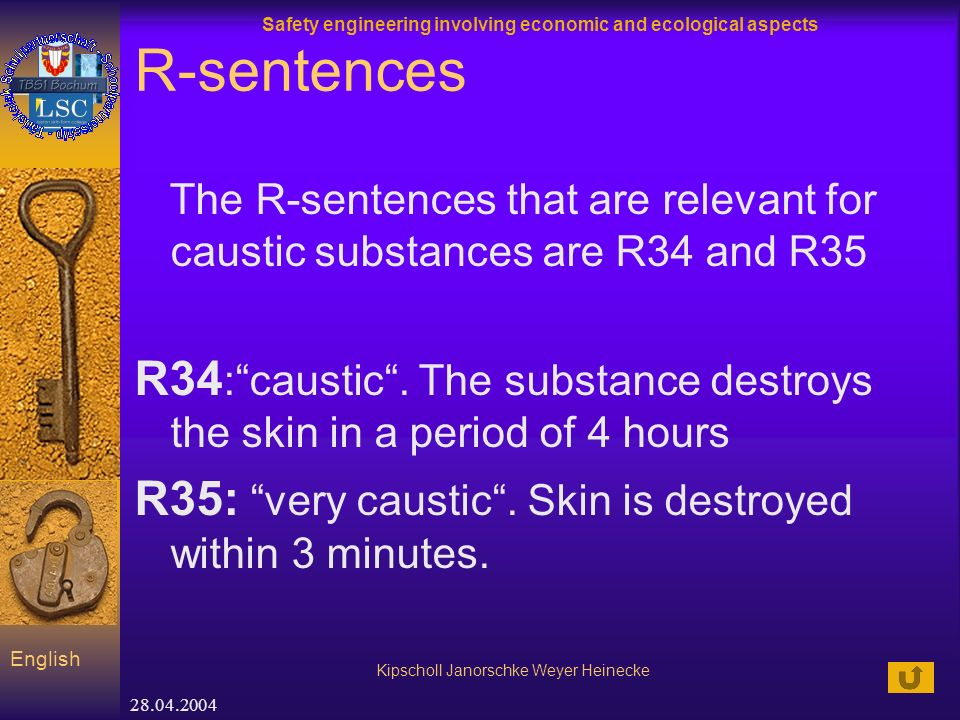 Safety engineering involving economic and ecological aspects Kipscholl Janorschke Weyer Heinecke English 28.04.2004 R-sentences The R-sentences that are relevant for caustic substances are R34 and R35 R34 :caustic.