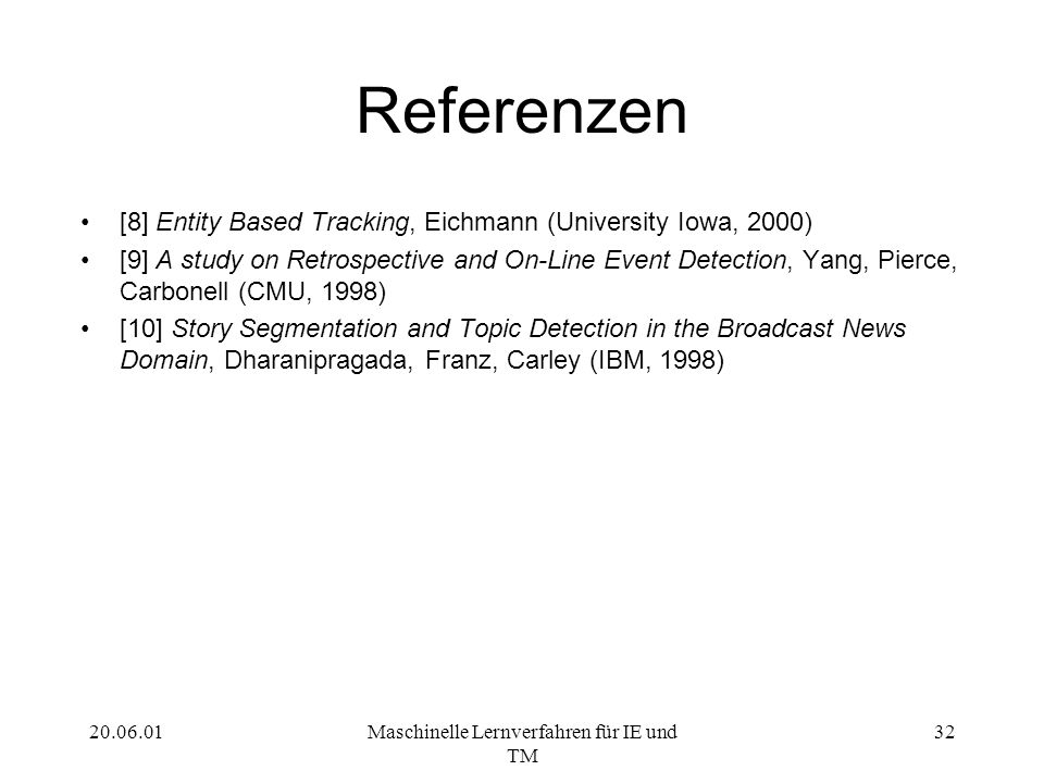 20.06.01Maschinelle Lernverfahren für IE und TM 32 Referenzen [8] Entity Based Tracking, Eichmann (University Iowa, 2000) [9] A study on Retrospective and On-Line Event Detection, Yang, Pierce, Carbonell (CMU, 1998) [10] Story Segmentation and Topic Detection in the Broadcast News Domain, Dharanipragada, Franz, Carley (IBM, 1998)