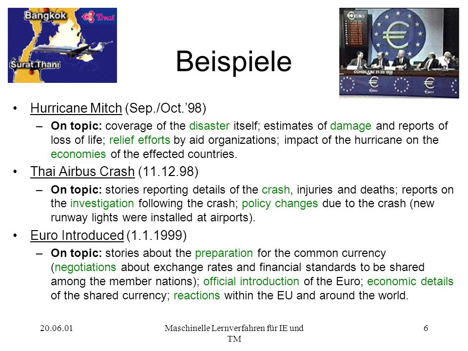 Maschinelle Lernverfahren für IE und TM 6 Beispiele Hurricane Mitch (Sep./Oct.98) –On topic: coverage of the disaster itself; estimates of damage and reports of loss of life; relief efforts by aid organizations; impact of the hurricane on the economies of the effected countries.