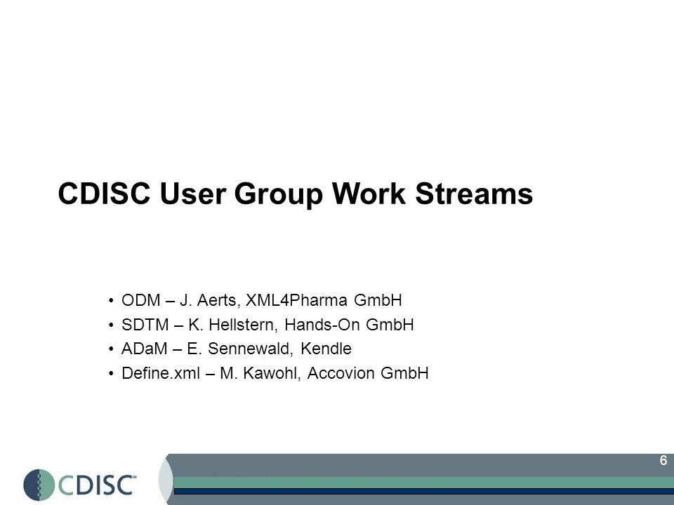 6 CDISC User Group Work Streams ODM – J. Aerts, XML4Pharma GmbH SDTM – K.