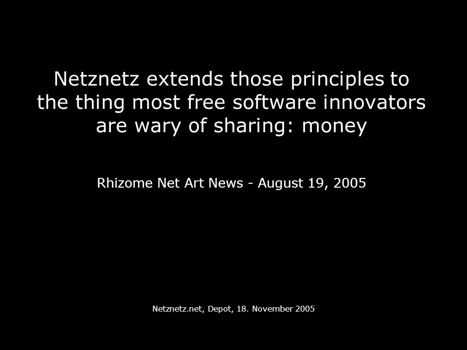 Netznetz extends those principles to the thing most free software innovators are wary of sharing: money Rhizome Net Art News - August 19, 2005 Netznetz.net, Depot, 18.