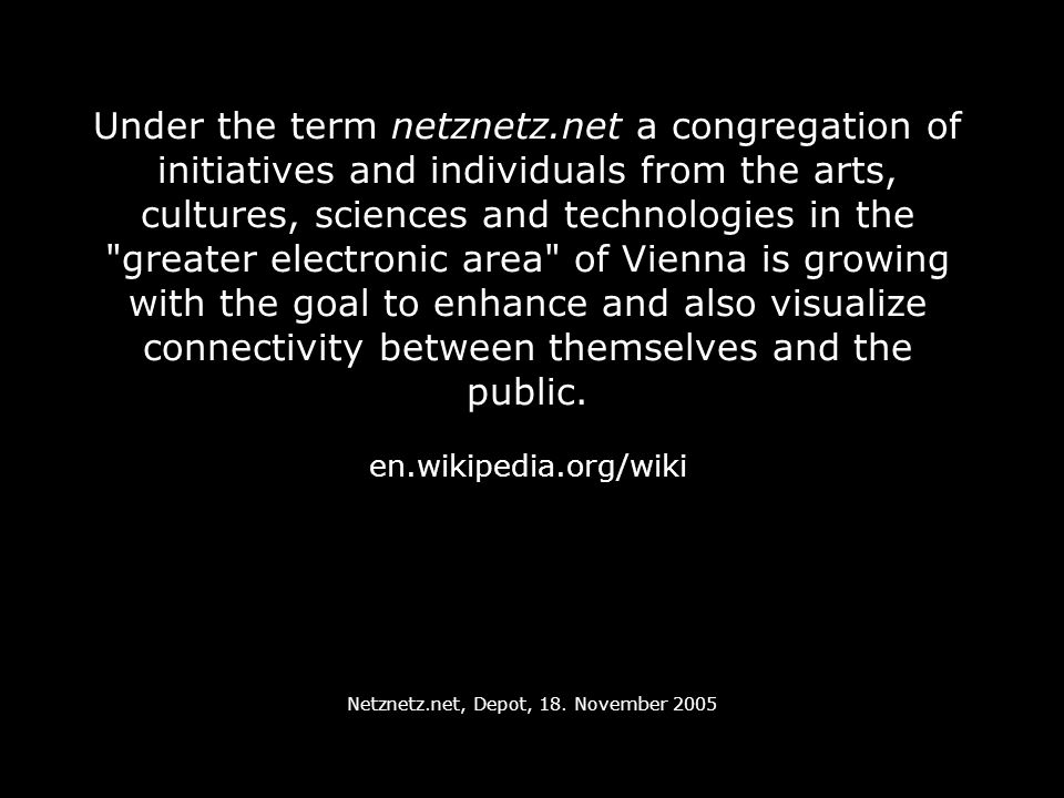 Under the term netznetz.net a congregation of initiatives and individuals from the arts, cultures, sciences and technologies in the greater electronic area of Vienna is growing with the goal to enhance and also visualize connectivity between themselves and the public.