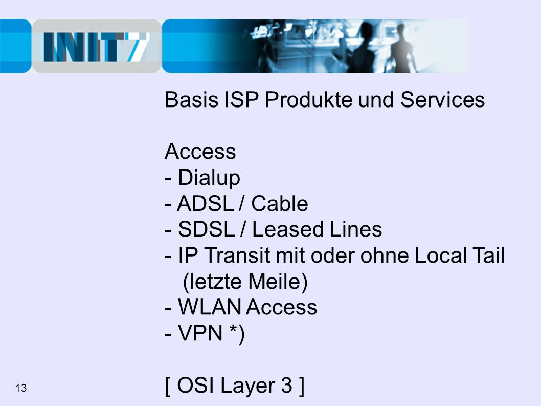 Basis ISP Produkte und Services Access - Dialup - ADSL / Cable - SDSL / Leased Lines - IP Transit mit oder ohne Local Tail (letzte Meile) - WLAN Access - VPN *) [ OSI Layer 3 ] 13