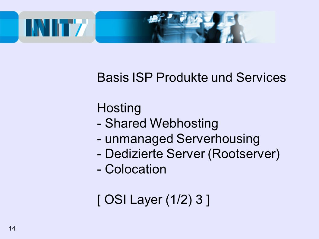 Basis ISP Produkte und Services Hosting - Shared Webhosting - unmanaged Serverhousing - Dedizierte Server (Rootserver) - Colocation [ OSI Layer (1/2) 3 ] 14