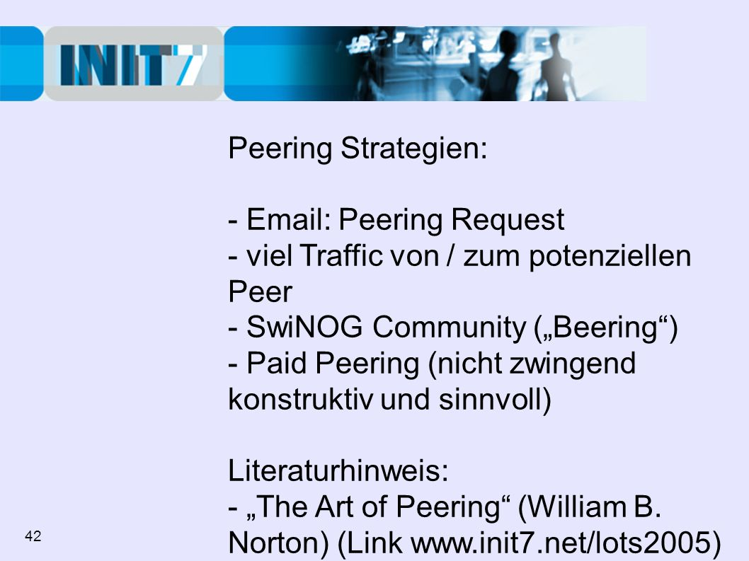 Peering Strategien: - Email: Peering Request - viel Traffic von / zum potenziellen Peer - SwiNOG Community (Beering) - Paid Peering (nicht zwingend konstruktiv und sinnvoll) Literaturhinweis: - The Art of Peering (William B.