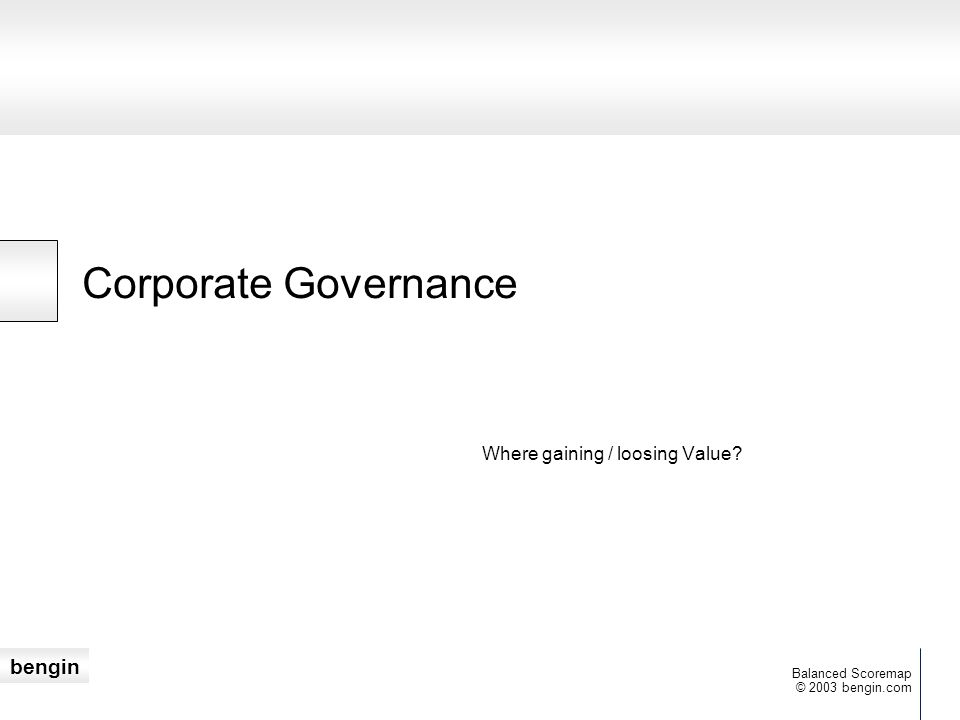 bengin © 2003 bengin.com Balanced Scoremap Corporate Governance Where gaining / loosing Value