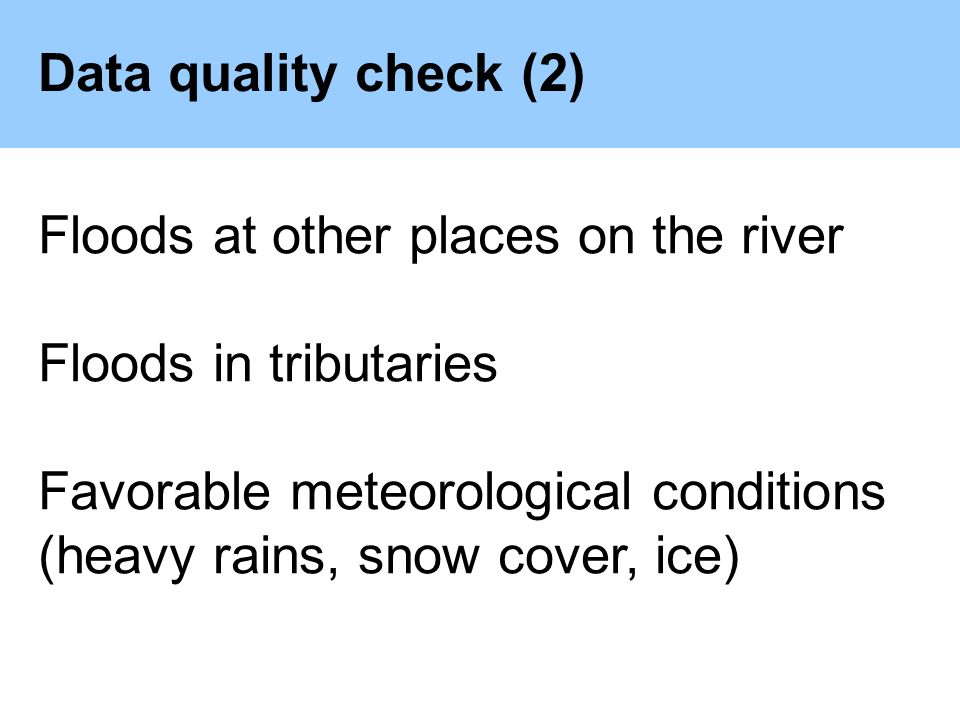 Data quality check (2) Floods at other places on the river Floods in tributaries Favorable meteorological conditions (heavy rains, snow cover, ice)