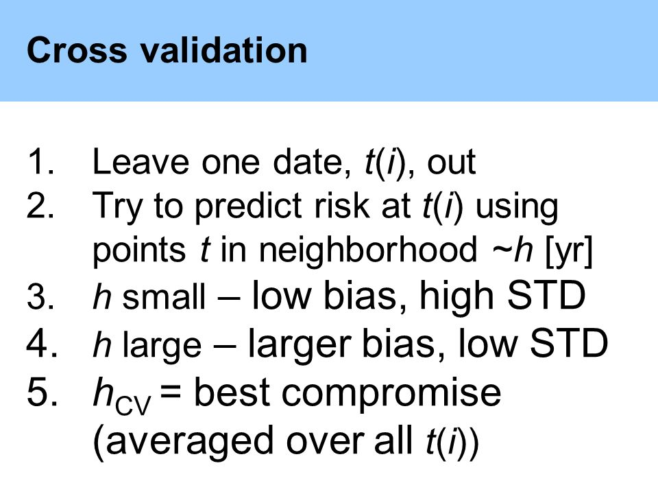 Cross validation 1.Leave one date, t(i), out 2.Try to predict risk at t(i) using points t in neighborhood ~h [yr] 3.h small – low bias, high STD 4.