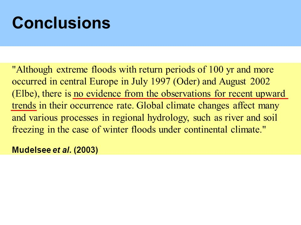 Conclusions Although extreme floods with return periods of 100 yr and more occurred in central Europe in July 1997 (Oder) and August 2002 (Elbe), there is no evidence from the observations for recent upward trends in their occurrence rate.