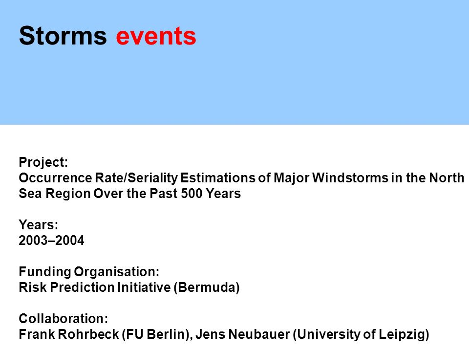 Storms events Project: Occurrence Rate/Seriality Estimations of Major Windstorms in the North Sea Region Over the Past 500 Years Years: 2003–2004 Funding Organisation: Risk Prediction Initiative (Bermuda) Collaboration: Frank Rohrbeck (FU Berlin), Jens Neubauer (University of Leipzig)