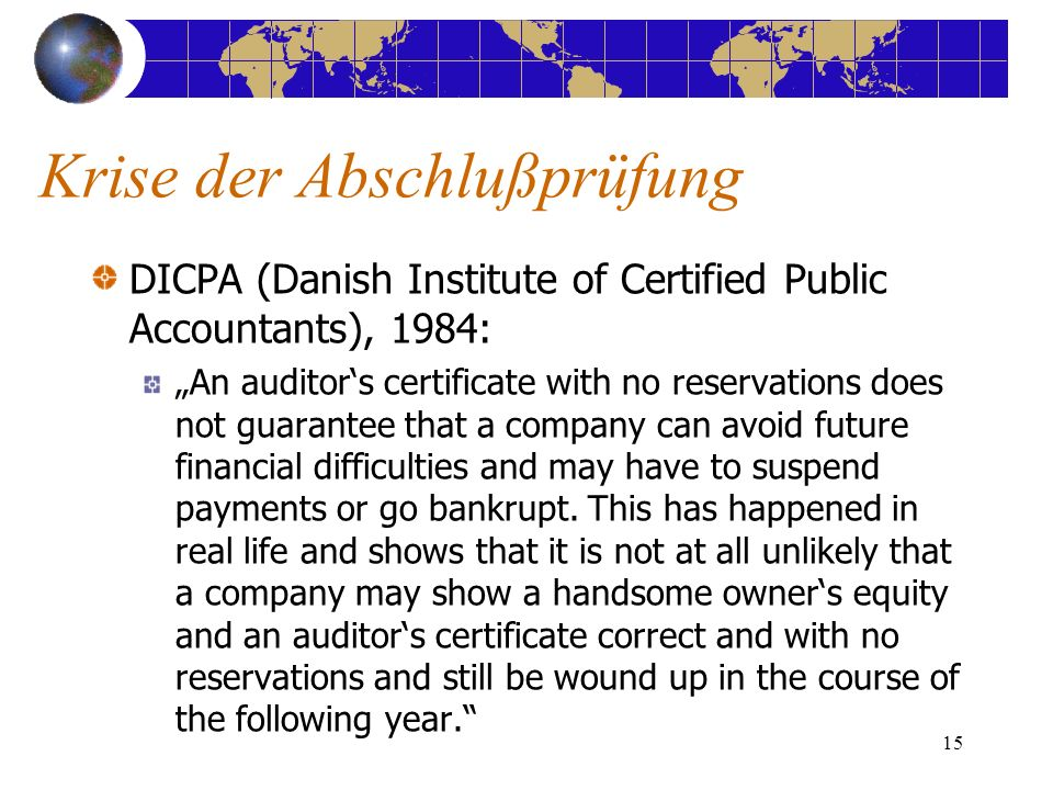 15 DICPA (Danish Institute of Certified Public Accountants), 1984: An auditors certificate with no reservations does not guarantee that a company can avoid future financial difficulties and may have to suspend payments or go bankrupt.