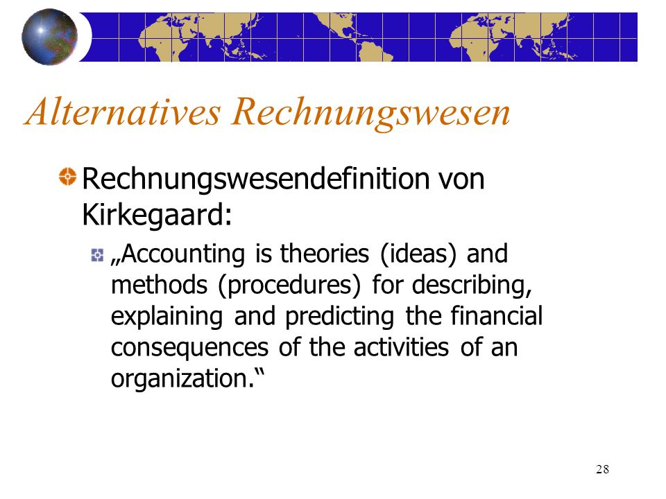 28 Rechnungswesendefinition von Kirkegaard: Accounting is theories (ideas) and methods (procedures) for describing, explaining and predicting the financial consequences of the activities of an organization.