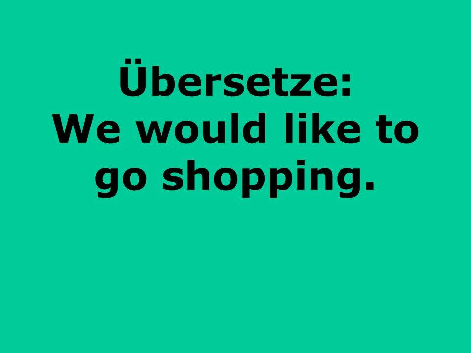 Übersetze: We would like to go shopping.