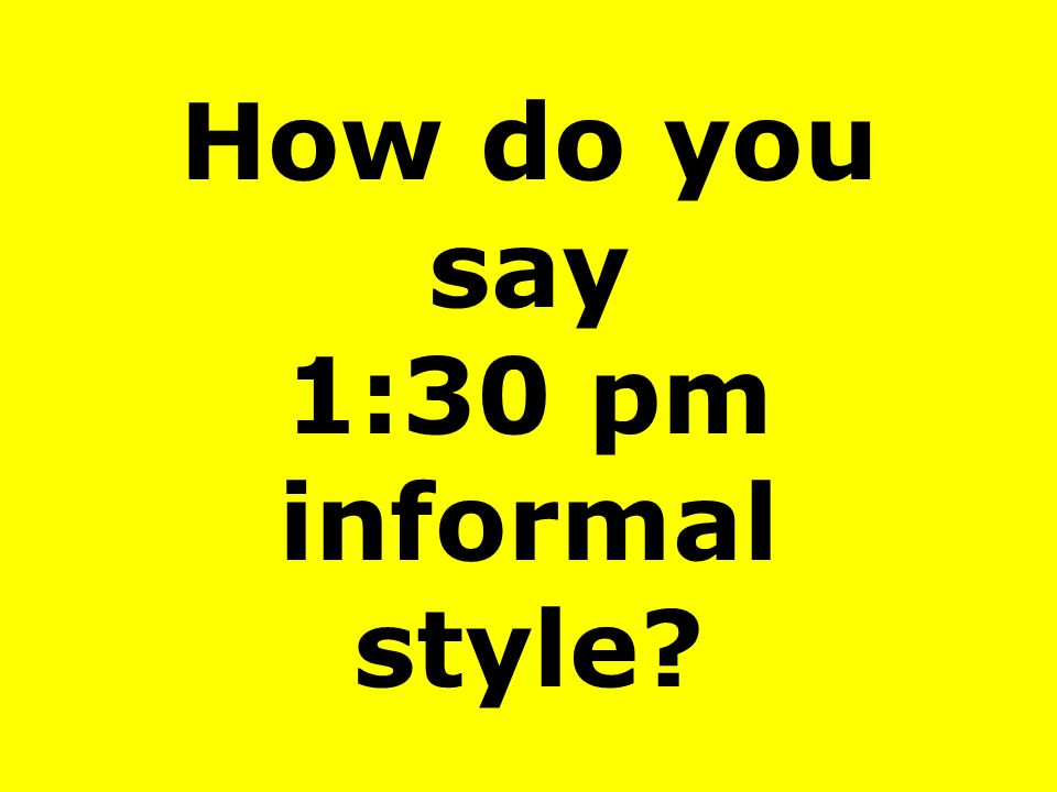 How do you say 1:30 pm informal style