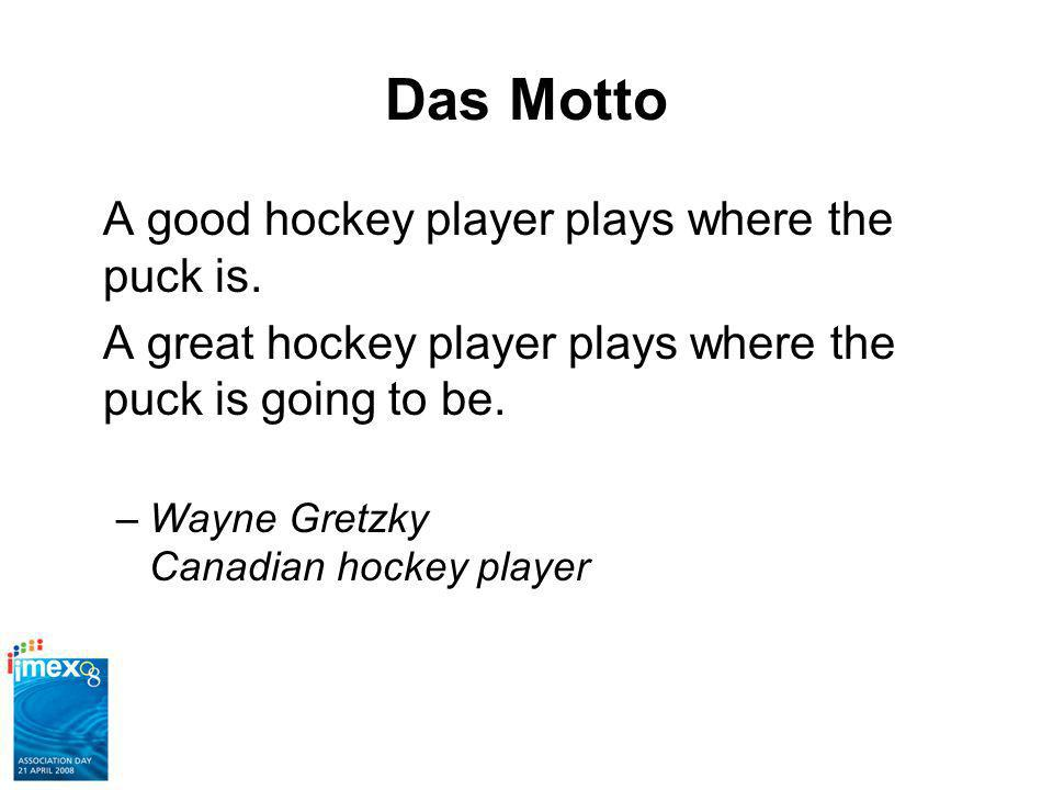 Das Motto A good hockey player plays where the puck is.