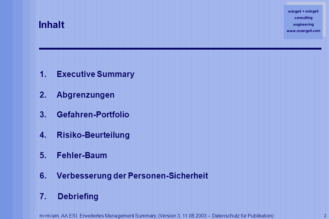 mörgeli + mörgeli consulting engineering www.moergeli.com m+m/am, AA ESI, Erweitertes Management Summary, (Version 3, 11.08.2003 – Datenschutz für Publikation) 2 Inhalt 1.Executive Summary 2.Abgrenzungen 3.Gefahren-Portfolio 4.Risiko-Beurteilung 5.