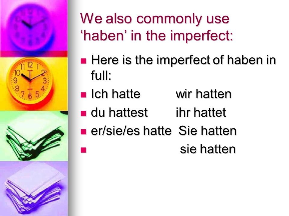 We also commonly use haben in the imperfect: Here is the imperfect of haben in full: Here is the imperfect of haben in full: Ich hatte wir hatten Ich hatte wir hatten du hattest ihr hattet du hattest ihr hattet er/sie/es hatte Sie hatten er/sie/es hatte Sie hatten sie hatten sie hatten