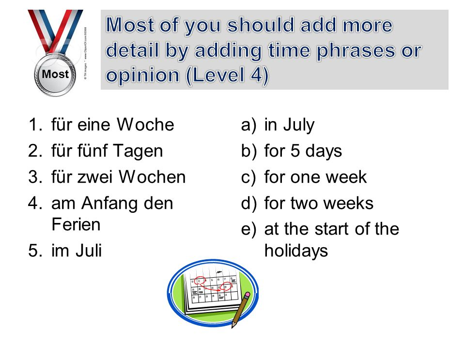 Most 1.für eine Woche 2.für fünf Tagen 3.für zwei Wochen 4.am Anfang den Ferien 5.im Juli a)in July b)for 5 days c)for one week d)for two weeks e)at the start of the holidays
