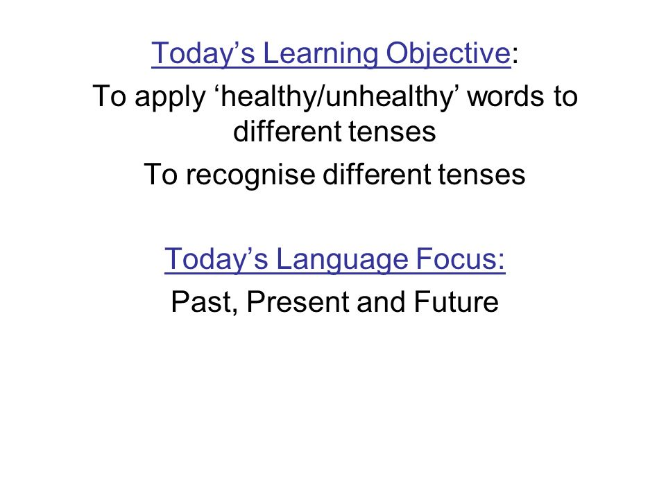 Todays Learning Objective: To apply healthy/unhealthy words to different tenses To recognise different tenses Todays Language Focus: Past, Present and Future
