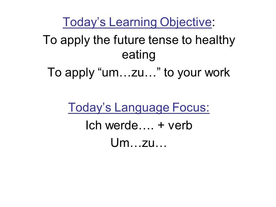 Todays Learning Objective: To apply the future tense to healthy eating To apply um…zu… to your work Todays Language Focus: Ich werde….