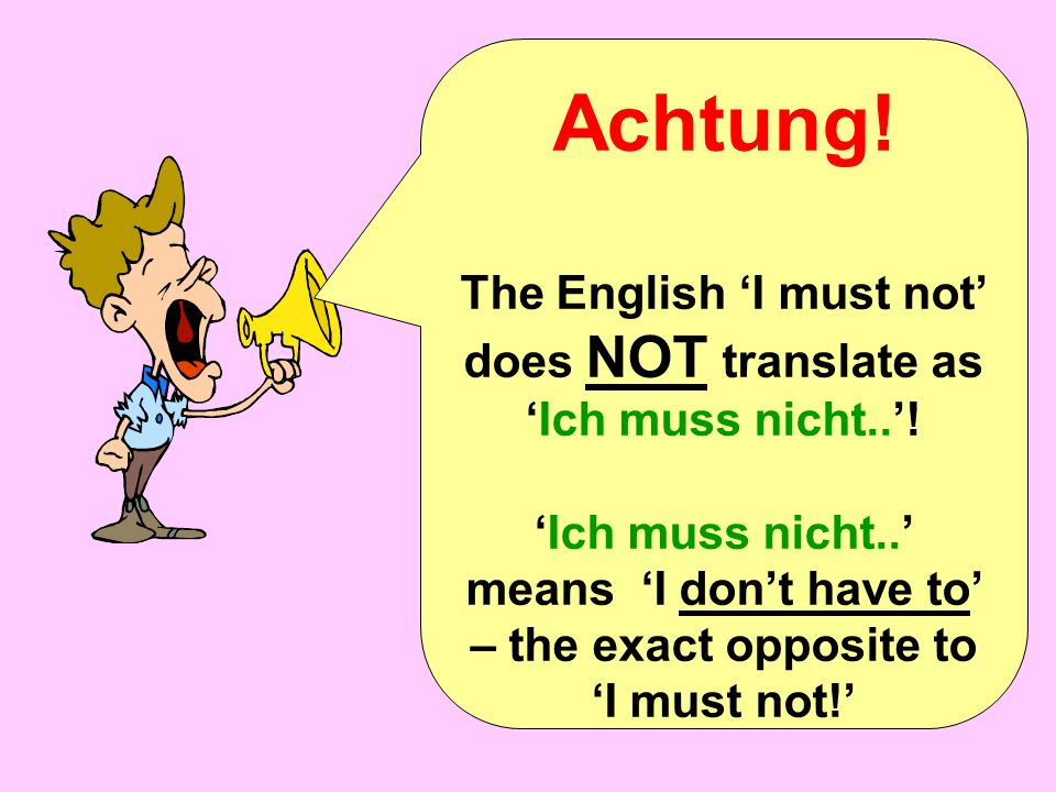 Achtung. The English I must not does NOT translate as Ich muss nicht..