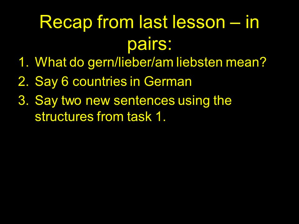 Recap from last lesson – in pairs: 1.What do gern/lieber/am liebsten mean.