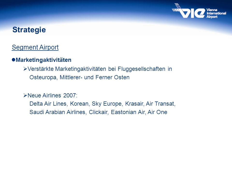 Strategie Segment Airport Marketingaktivitäten Verstärkte Marketingaktivitäten bei Fluggesellschaften in Osteuropa, Mittlerer- und Ferner Osten Neue Airlines 2007: Delta Air Lines, Korean, Sky Europe, Krasair, Air Transat, Saudi Arabian Airlines, Clickair, Eastonian Air, Air One