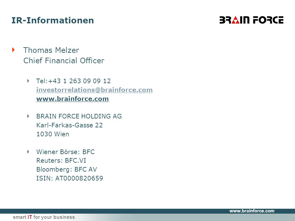 smart IT for your business IR-Informationen Thomas Melzer Chief Financial Officer Tel: BRAIN FORCE HOLDING AG Karl-Farkas-Gasse Wien Wiener Börse: BFC Reuters: BFC.VI Bloomberg: BFC AV ISIN: AT