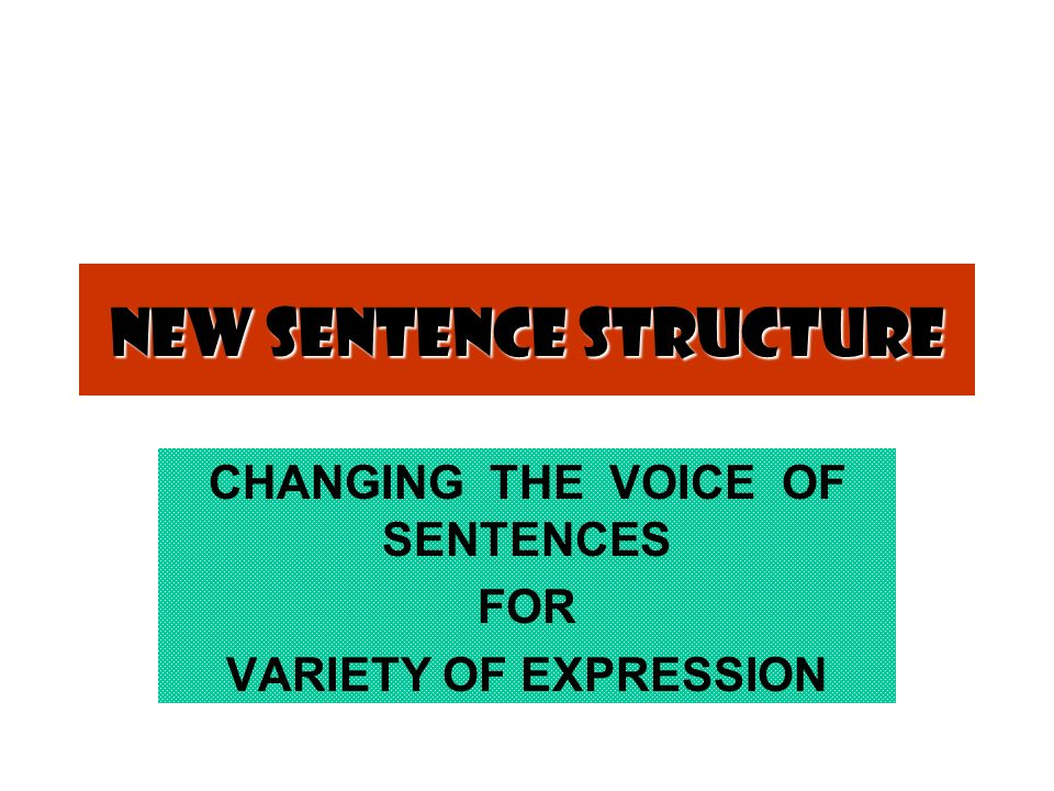 New Sentence Structure CHANGING THE VOICE OF SENTENCES FOR VARIETY OF EXPRESSION
