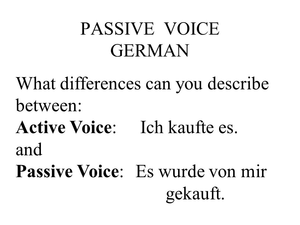 PASSIVE VOICE GERMAN What differences can you describe between: Active Voice: Ich kaufte es.