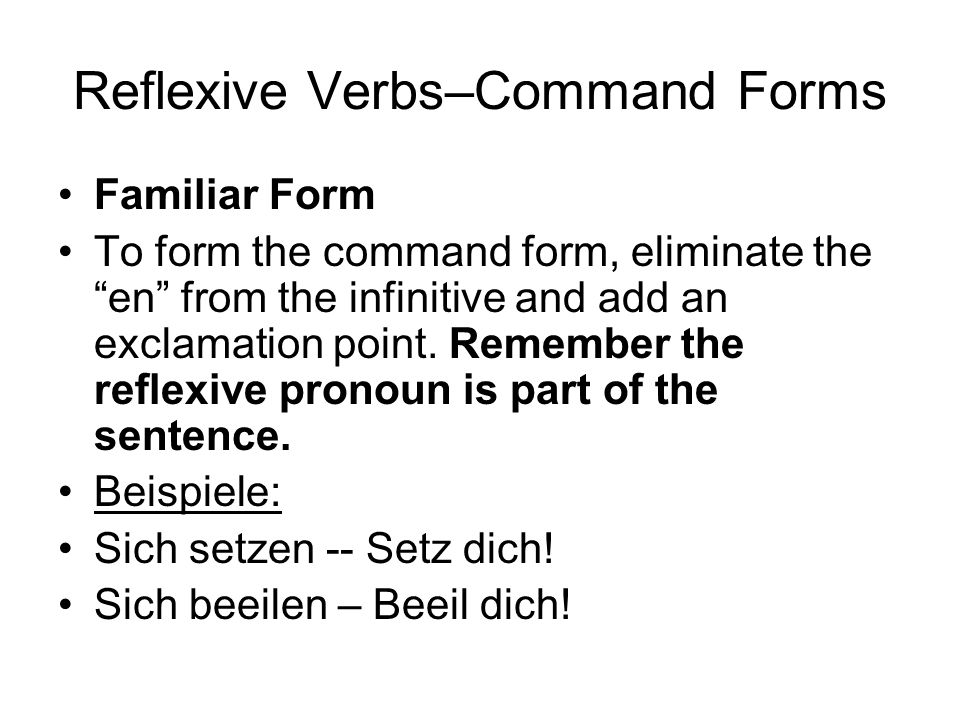 Reflexive Verbs–Command Forms Familiar Form To form the command form, eliminate the en from the infinitive and add an exclamation point.