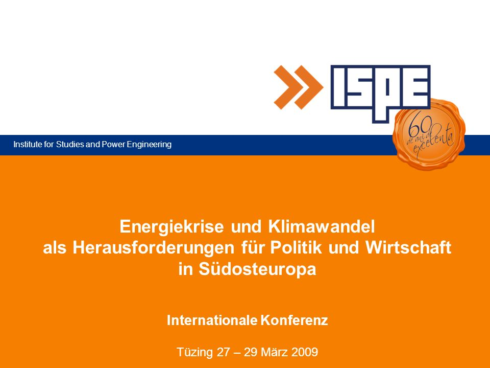 Institute for Studies and Power Engineering Energiekrise und Klimawandel als Herausforderungen für Politik und Wirtschaft in Südosteuropa Internationale Konferenz Tüzing 27 – 29 März 2009