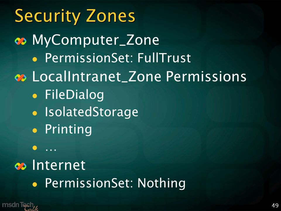 49 Security Zones MyComputer_Zone PermissionSet: FullTrust LocalIntranet_Zone Permissions FileDialog IsolatedStorage Printing … Internet PermissionSet: Nothing