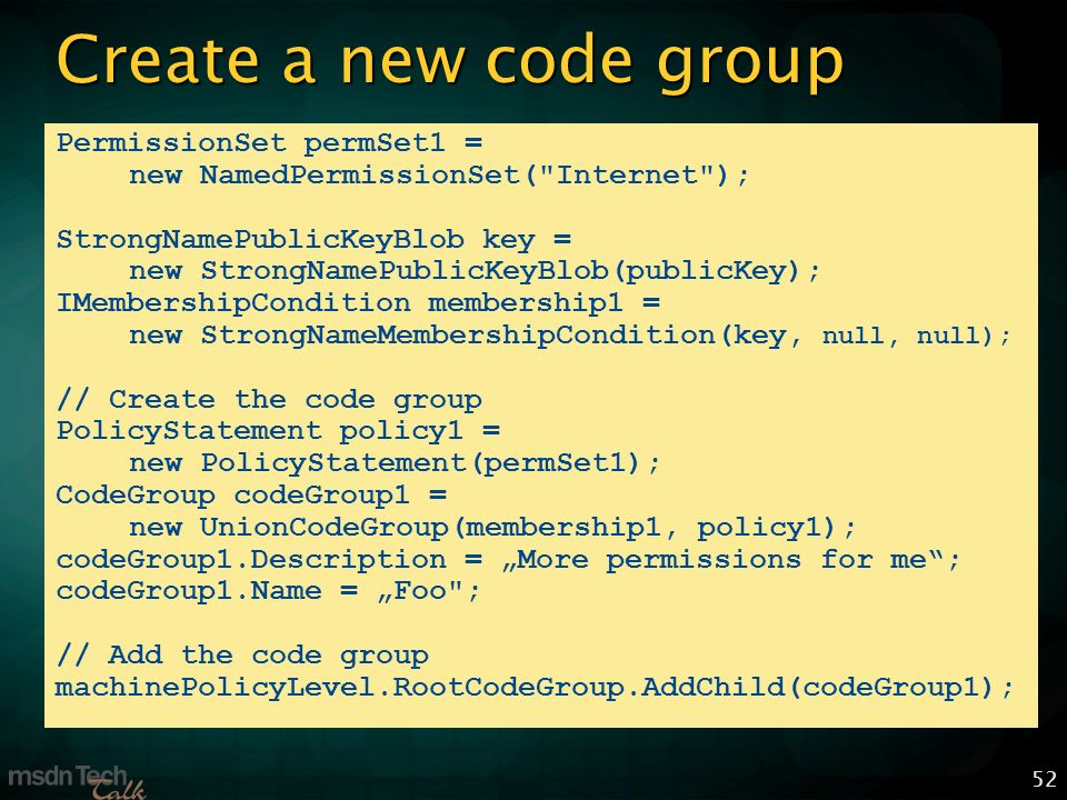 52 Create a new code group PermissionSet permSet1 = new NamedPermissionSet( Internet ); StrongNamePublicKeyBlob key = new StrongNamePublicKeyBlob(publicKey); IMembershipCondition membership1 = new StrongNameMembershipCondition(key, null, null); // Create the code group PolicyStatement policy1 = new PolicyStatement(permSet1); CodeGroup codeGroup1 = new UnionCodeGroup(membership1, policy1); codeGroup1.Description = More permissions for me; codeGroup1.Name = Foo ; // Add the code group machinePolicyLevel.RootCodeGroup.AddChild(codeGroup1);