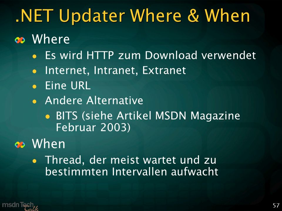 57.NET Updater Where & When Where Es wird HTTP zum Download verwendet Internet, Intranet, Extranet Eine URL Andere Alternative BITS (siehe Artikel MSDN Magazine Februar 2003) When Thread, der meist wartet und zu bestimmten Intervallen aufwacht