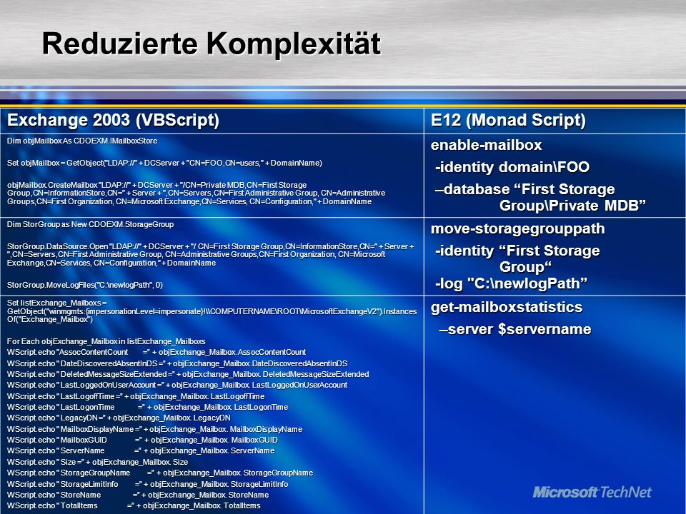 Reduzierte Komplexität Exchange 2003 (VBScript) E12 (Monad Script) Dim objMailbox As CDOEXM.IMailboxStore Set objMailbox = GetObject( LDAP:// + DCServer + CN=FOO,CN=users, + DomainName) objMailbox.Creat box LDAP:// + DCServer + /CN=Private MDB,CN=First Storage Group,CN=InformationStore,CN= + Server + ,CN=Servers,CN=First Administrative Group, CN=Administrative Groups,CN=First Organization, CN=Microsoft Exchange,CN=Services, CN=Configuration, + DomainName enabl box -identity domain\FOO -identity domain\FOO –database First Storage Group\Private MDB –database First Storage Group\Private MDB Dim StorGroup as New CDOEXM.StorageGroup StorGroup.DataSource.Open LDAP:// + DCServer + / CN=First Storage Group,CN=InformationStore,CN= + Server + ,CN=Servers,CN=First Administrative Group, CN=Administrative Groups,CN=First Organization, CN=Microsoft Exchange,CN=Services, CN=Configuration, + DomainName StorGroup.MoveLogFiles( C:\newlogPath , 0) move-storagegrouppath -identity First Storage Group -log C:\newlogPath -identity First Storage Group -log C:\newlogPath Set listExchange_Mailboxs = GetObject( winmgmts:{impersonationLevel=impersonate}!\\COMPUTERNAME\ROOT\MicrosoftExchangeV2 ).Instances Of( Exchange_Mailbox ) For Each objExchange_Mailbox in listExchange_Mailboxs WScript.echo AssocContentCount = + objExchange_Mailbox.AssocContentCount WScript.echo DateDiscoveredAbsentInDS = + objExchange_Mailbox.DateDiscoveredAbsentInDS WScript.echo DeletedMessageSizeExtended = + objExchange_Mailbox.