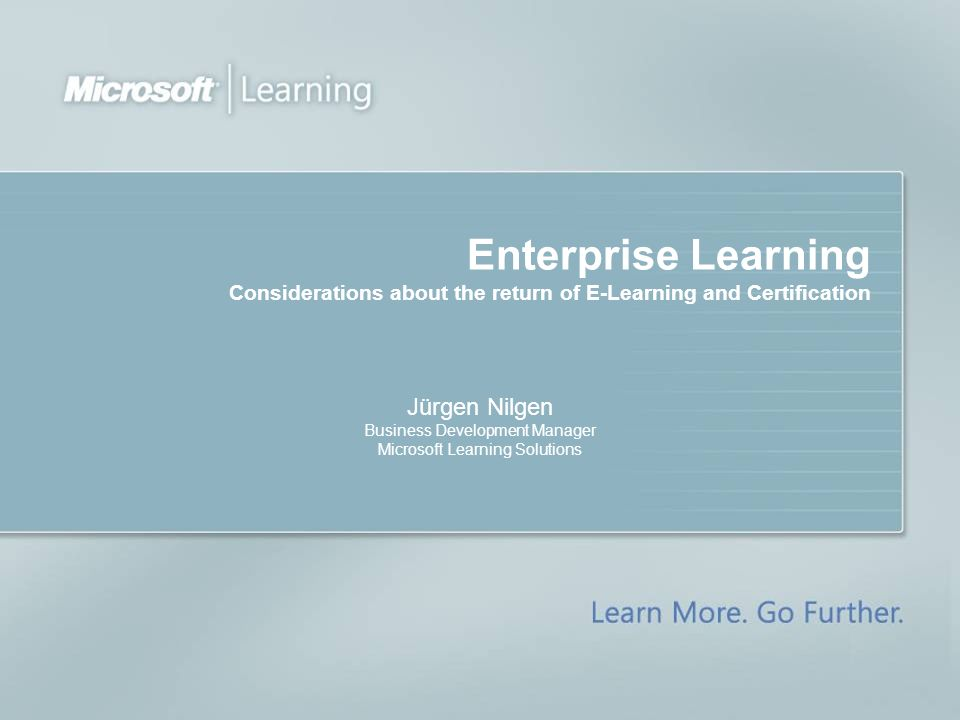 Enterprise Learning Considerations about the return of E-Learning and Certification Jürgen Nilgen Business Development Manager Microsoft Learning Solutions