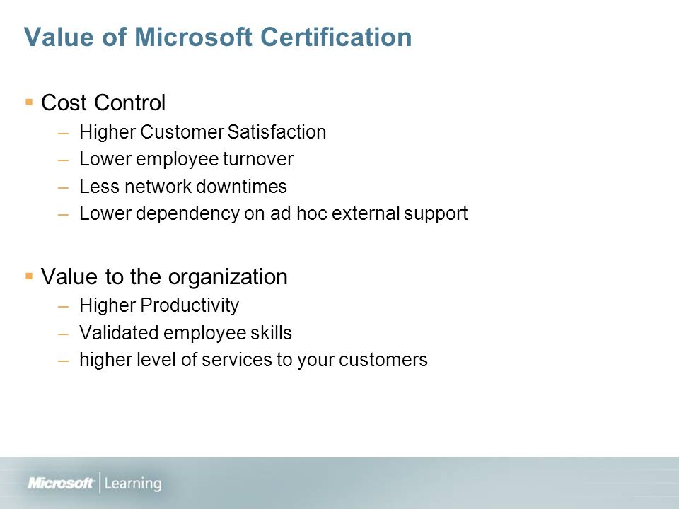 Value of Microsoft Certification Cost Control –Higher Customer Satisfaction –Lower employee turnover –Less network downtimes –Lower dependency on ad hoc external support Value to the organization –Higher Productivity –Validated employee skills –higher level of services to your customers