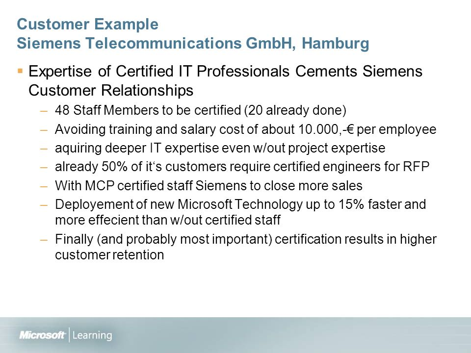 Customer Example Siemens Telecommunications GmbH, Hamburg Expertise of Certified IT Professionals Cements Siemens Customer Relationships –48 Staff Members to be certified (20 already done) –Avoiding training and salary cost of about ,- per employee –aquiring deeper IT expertise even w/out project expertise –already 50% of its customers require certified engineers for RFP –With MCP certified staff Siemens to close more sales –Deployement of new Microsoft Technology up to 15% faster and more effecient than w/out certified staff –Finally (and probably most important) certification results in higher customer retention