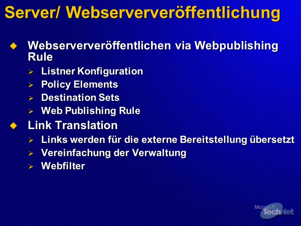 Server/ Webserververöffentlichung Webserververöffentlichen via Webpublishing Rule Webserververöffentlichen via Webpublishing Rule Listner Konfiguration Listner Konfiguration Policy Elements Policy Elements Destination Sets Destination Sets Web Publishing Rule Web Publishing Rule Link Translation Link Translation Links werden für die externe Bereitstellung übersetzt Links werden für die externe Bereitstellung übersetzt Vereinfachung der Verwaltung Vereinfachung der Verwaltung Webfilter Webfilter