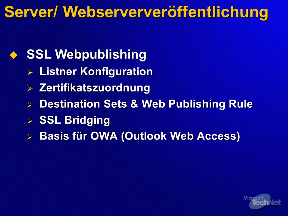Server/ Webserververöffentlichung SSL Webpublishing SSL Webpublishing Listner Konfiguration Listner Konfiguration Zertifikatszuordnung Zertifikatszuordnung Destination Sets & Web Publishing Rule Destination Sets & Web Publishing Rule SSL Bridging SSL Bridging Basis für OWA (Outlook Web Access) Basis für OWA (Outlook Web Access)
