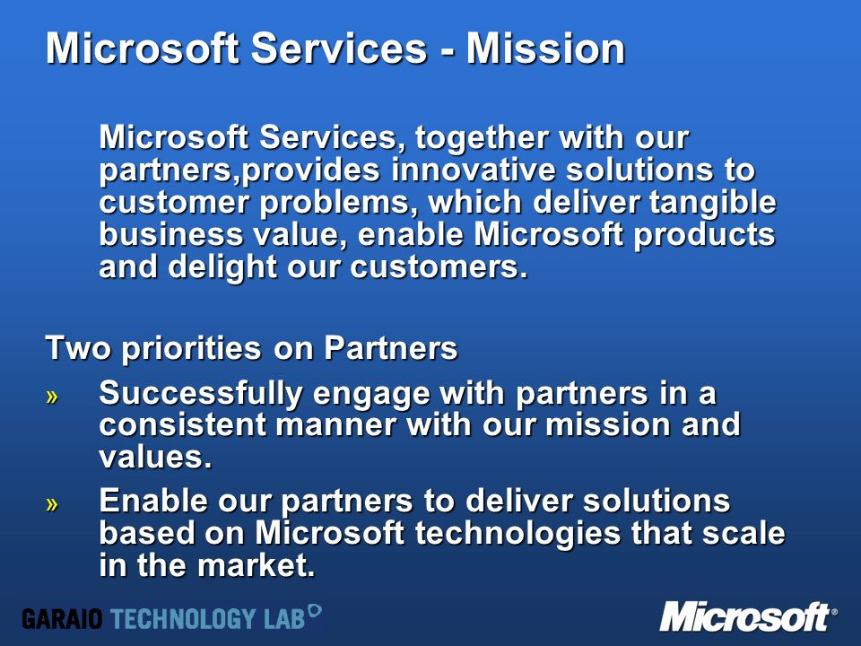Microsoft Services - Mission Microsoft Services, together with our partners,provides innovative solutions to customer problems, which deliver tangible business value, enable Microsoft products and delight our customers.