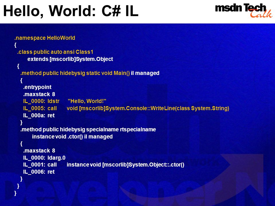 Hello, World: C# IL.namespace HelloWorld {.class public auto ansi Class1 extends [mscorlib]System.Object {.method public hidebysig static void Main() il managed {.entrypoint.maxstack 8 IL_0000: ldstr Hello, World! IL_0005: call void [mscorlib]System.Console::WriteLine(class System.String) IL_000a: ret }.method public hidebysig specialname rtspecialname instance void.ctor() il managed {.maxstack 8 IL_0000: ldarg.0 IL_0001: call instance void [mscorlib]System.Object::.ctor() IL_0006: ret }