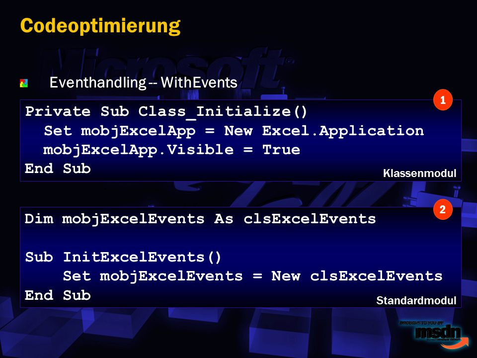 Eventhandling -- WithEvents Codeoptimierung Private Sub Class_Initialize() Set mobjExcelApp = New Excel.Application mobjExcelApp.Visible = True End Sub Dim mobjExcelEvents As clsExcelEvents Sub InitExcelEvents() Set mobjExcelEvents = New clsExcelEvents End Sub 1 2 Klassenmodul Standardmodul