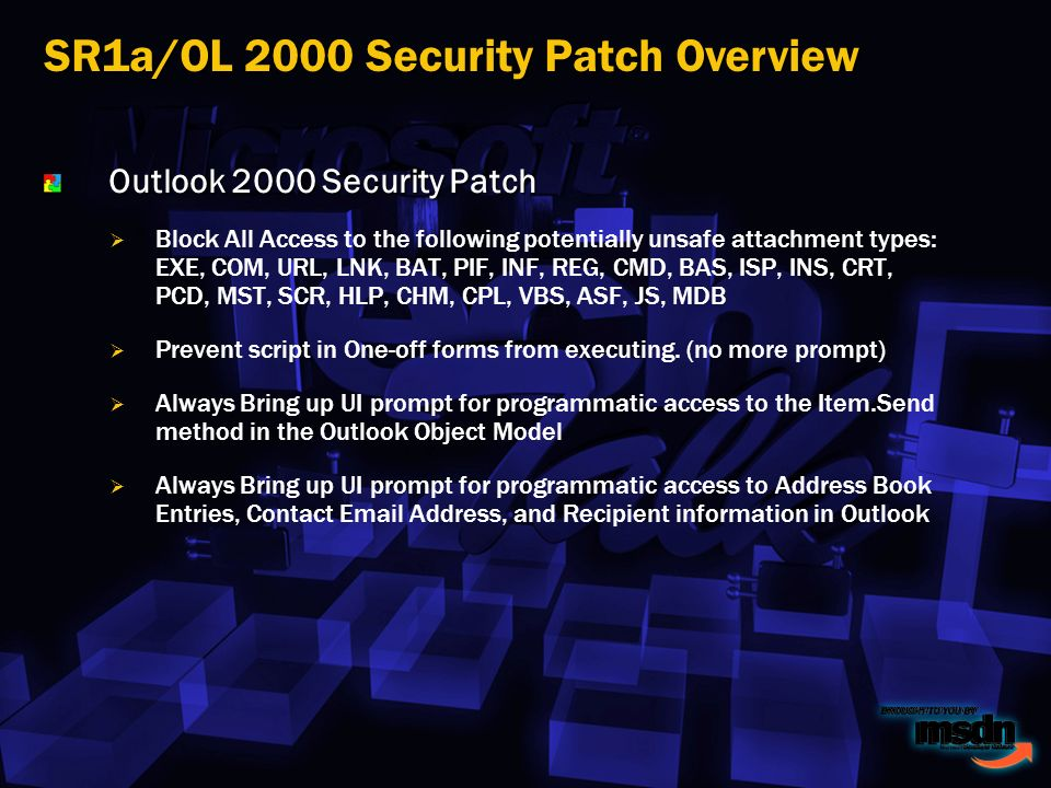 Outlook 2000 Security Patch Block All Access to the following potentially unsafe attachment types: EXE, COM, URL, LNK, BAT, PIF, INF, REG, CMD, BAS, ISP, INS, CRT, PCD, MST, SCR, HLP, CHM, CPL, VBS, ASF, JS, MDB Prevent script in One-off forms from executing.