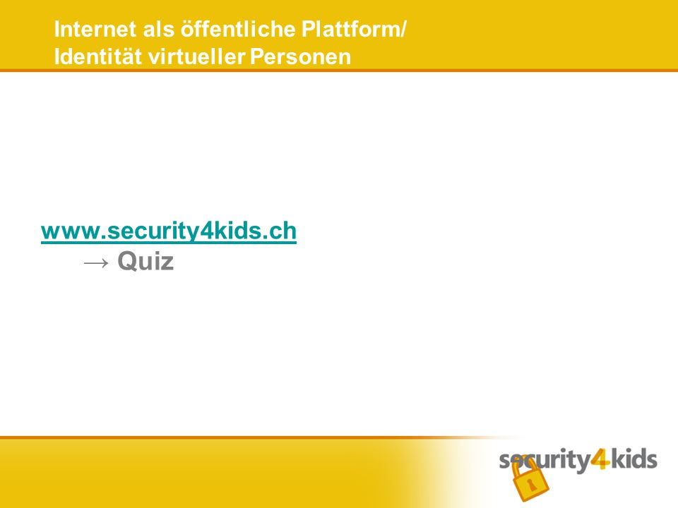 Internet als öffentliche Plattform/ Identität virtueller Personen www.security4kids.ch www.security4kids.ch Quiz