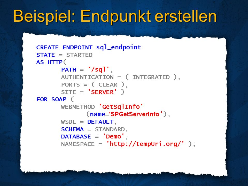 Beispiel: Endpunkt erstellen CREATE ENDPOINT sql_endpoint STATE = STARTED AS HTTP( PATH = /sql , AUTHENTICATION = ( INTEGRATED ), PORTS = ( CLEAR ), SITE = SERVER ) FOR SOAP ( WEBMETHOD GetSqlInfo (name= SPGetServerInfo ), WSDL = DEFAULT, SCHEMA = STANDARD, DATABASE = Demo , NAMESPACE =   );